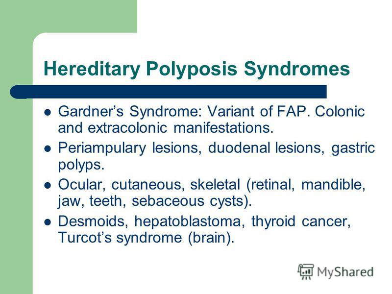 Hereditary Polyposis Syndromes Gardners Syndrome: Variant of FAP. Colonic and extracolonic manifestations. Periampulary lesions, duodenal lesions, gastric polyps. Ocular, cutaneous, skeletal (retinal, mandible, jaw, teeth, sebaceous cysts). Desmoids,