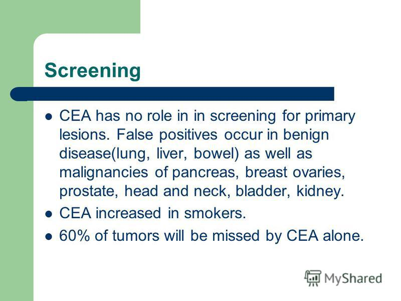 Screening CEA has no role in in screening for primary lesions. False positives occur in benign disease(lung, liver, bowel) as well as malignancies of pancreas, breast ovaries, prostate, head and neck, bladder, kidney. CEA increased in smokers. 60% of