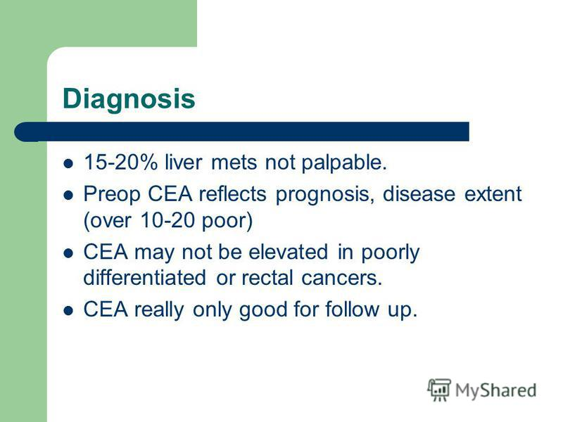 Diagnosis 15-20% liver mets not palpable. Preop CEA reflects prognosis, disease extent (over 10-20 poor) CEA may not be elevated in poorly differentiated or rectal cancers. CEA really only good for follow up.