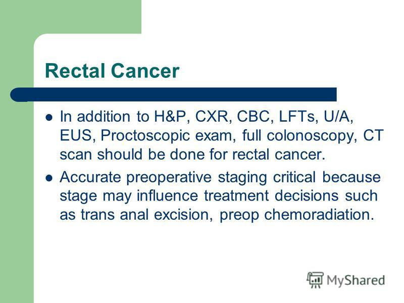 Rectal Cancer In addition to H&P, CXR, CBC, LFTs, U/A, EUS, Proctoscopic exam, full colonoscopy, CT scan should be done for rectal cancer. Accurate preoperative staging critical because stage may influence treatment decisions such as trans anal excis