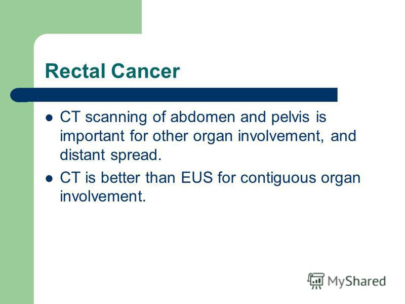 Rectal Cancer CT scanning of abdomen and pelvis is important for other organ involvement, and distant spread. CT is better than EUS for contiguous organ involvement.