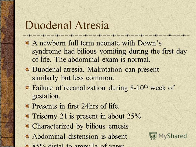 Duodenal Atresia A newborn full term neonate with Downs syndrome had bilious vomiting during the first day of life. The abdominal exam is normal. Duodenal atresia. Malrotation can present similarly but less common. Failure of recanalization during 8-