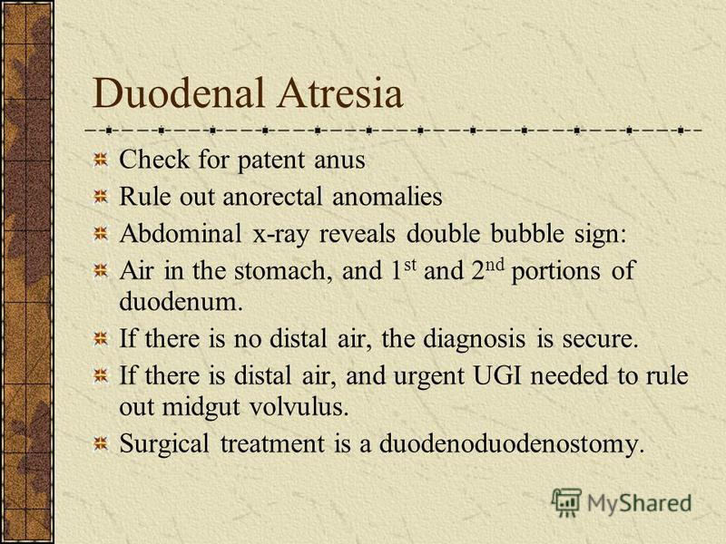 Duodenal Atresia Check for patent anus Rule out anorectal anomalies Abdominal x-ray reveals double bubble sign: Air in the stomach, and 1 st and 2 nd portions of duodenum. If there is no distal air, the diagnosis is secure. If there is distal air, an