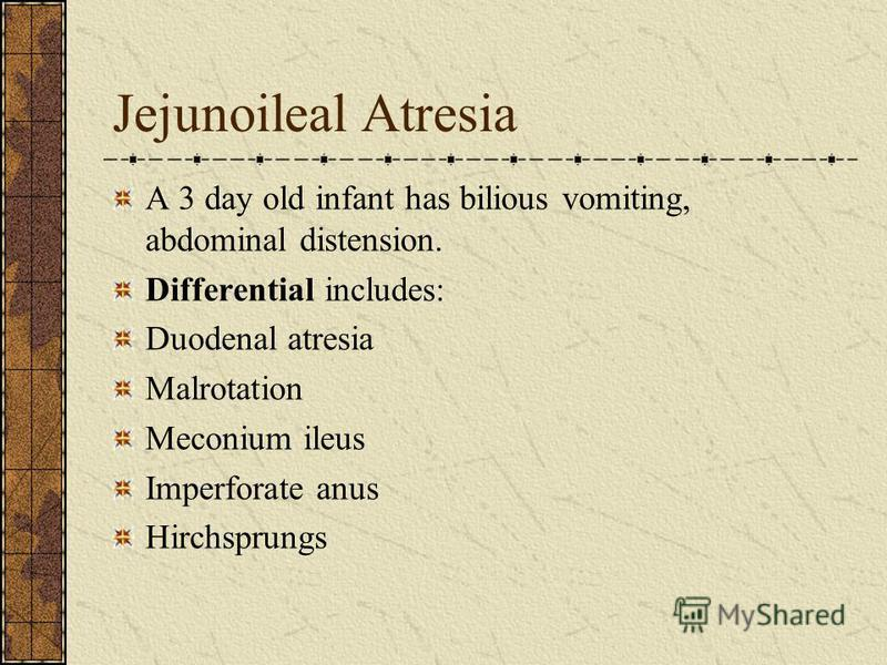 Jejunoileal Atresia A 3 day old infant has bilious vomiting, abdominal distension. Differential includes: Duodenal atresia Malrotation Meconium ileus Imperforate anus Hirchsprungs