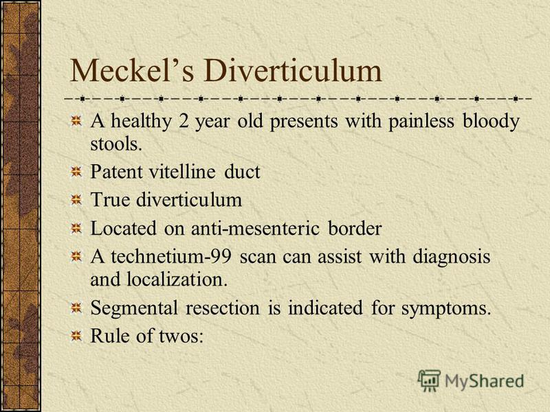 Meckels Diverticulum A healthy 2 year old presents with painless bloody stools. Patent vitelline duct True diverticulum Located on anti-mesenteric border A technetium-99 scan can assist with diagnosis and localization. Segmental resection is indicate