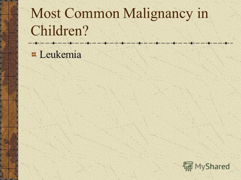 Most Common Malignancy in Children? Leukemia
