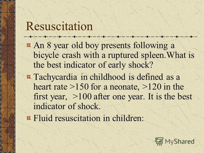 Resuscitation An 8 year old boy presents following a bicycle crash with a ruptured spleen.What is the best indicator of early shock? Tachycardia in childhood is defined as a heart rate >150 for a neonate, >120 in the first year, >100 after one year.