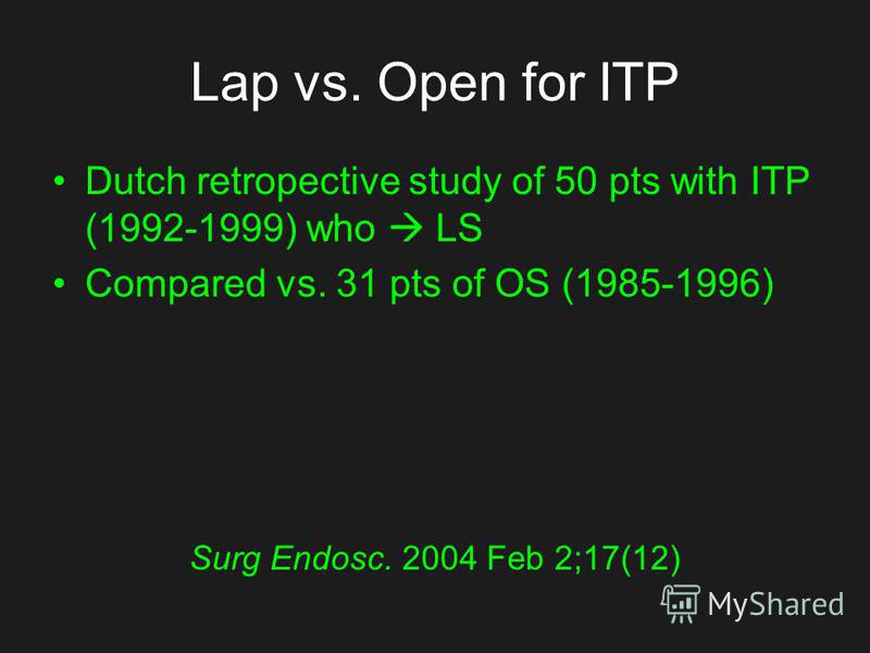 Lap vs. Open for ITP Dutch retropective study of 50 pts with ITP (1992-1999) who LS Compared vs. 31 pts of OS (1985-1996) Surg Endosc. 2004 Feb 2;17(12)
