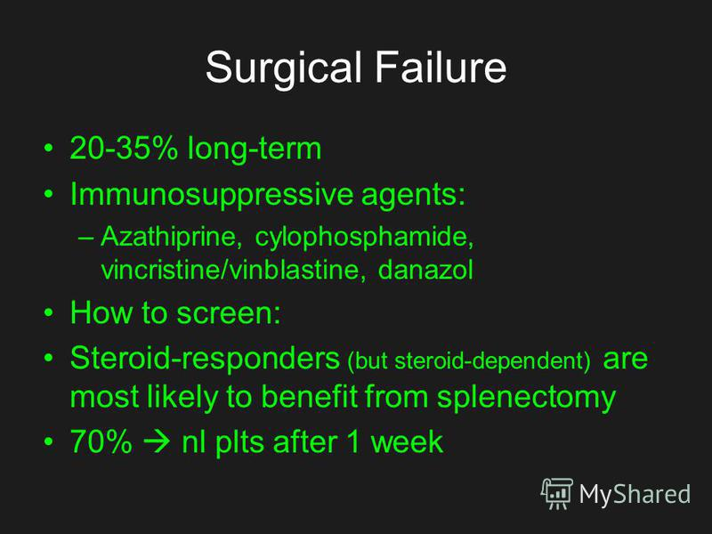 Surgical Failure 20-35% long-term Immunosuppressive agents: –Azathiprine, cylophosphamide, vincristine/vinblastine, danazol How to screen: Steroid-responders (but steroid-dependent) are most likely to benefit from splenectomy 70% nl plts after 1 week