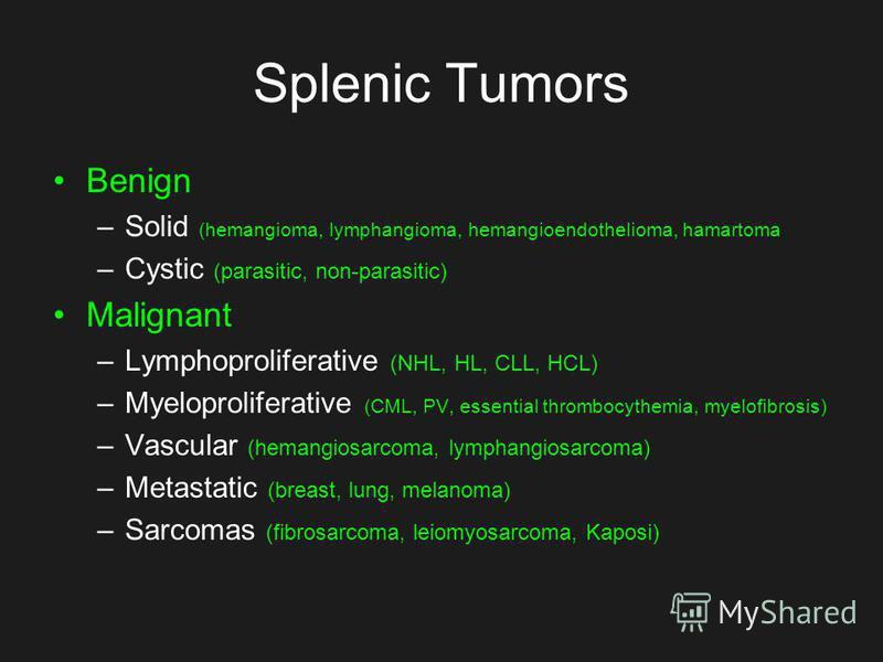 Splenic Tumors Benign –Solid (hemangioma, lymphangioma, hemangioendothelioma, hamartoma –Cystic (parasitic, non-parasitic) Malignant –Lymphoproliferative (NHL, HL, CLL, HCL) –Myeloproliferative (CML, PV, essential thrombocythemia, myelofibrosis) –Vas