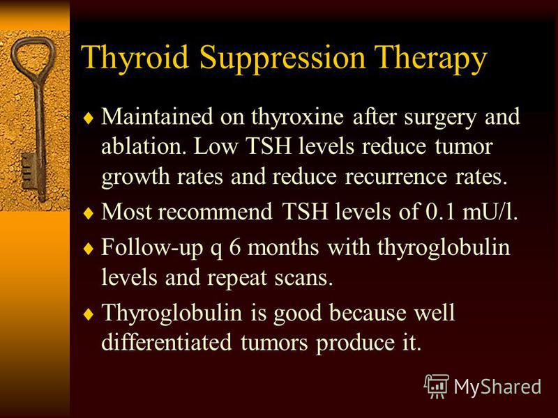 Thyroid Suppression Therapy Maintained on thyroxine after surgery and ablation. Low TSH levels reduce tumor growth rates and reduce recurrence rates. Most recommend TSH levels of 0.1 mU/l. Follow-up q 6 months with thyroglobulin levels and repeat sca