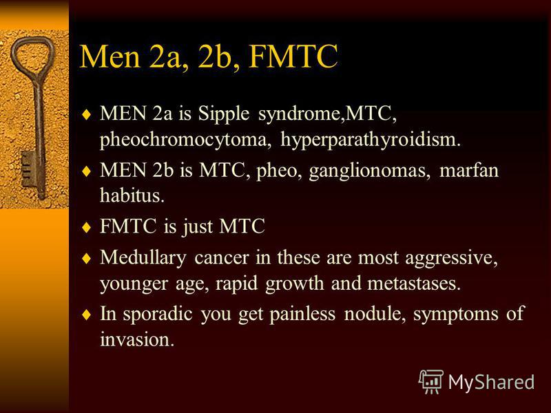 Men 2a, 2b, FMTC MEN 2a is Sipple syndrome,MTC, pheochromocytoma, hyperparathyroidism. MEN 2b is MTC, pheo, ganglionomas, marfan habitus. FMTC is just MTC Medullary cancer in these are most aggressive, younger age, rapid growth and metastases. In spo