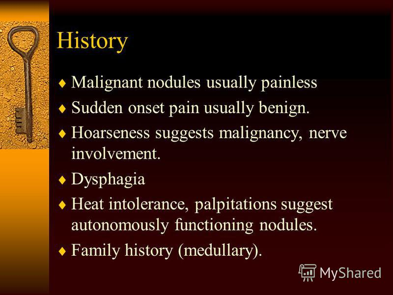 History Malignant nodules usually painless Sudden onset pain usually benign. Hoarseness suggests malignancy, nerve involvement. Dysphagia Heat intolerance, palpitations suggest autonomously functioning nodules. Family history (medullary).