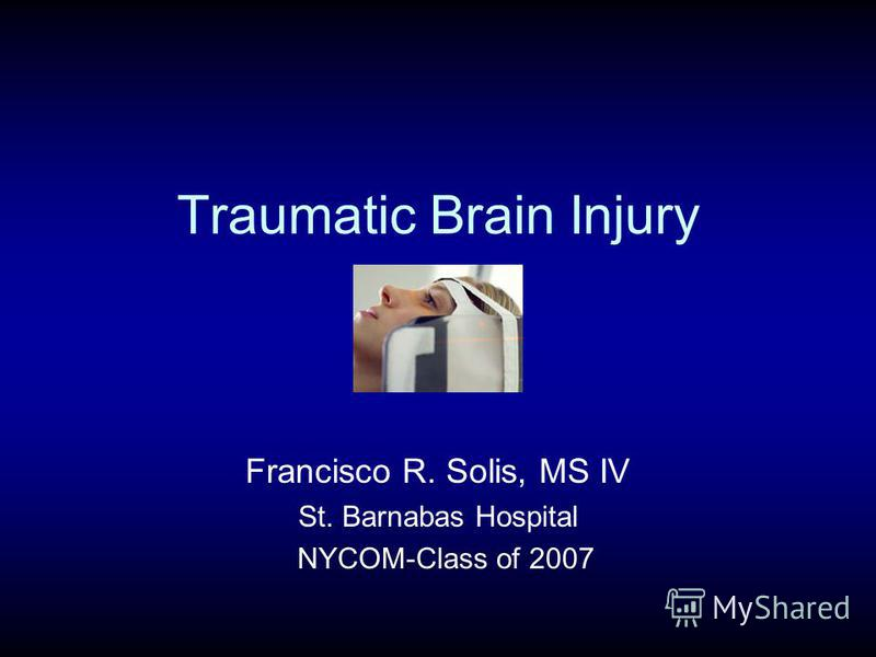 Traumatic Brain Injury Francisco R. Solis, MS IV St. Barnabas Hospital NYCOM-Class of 2007