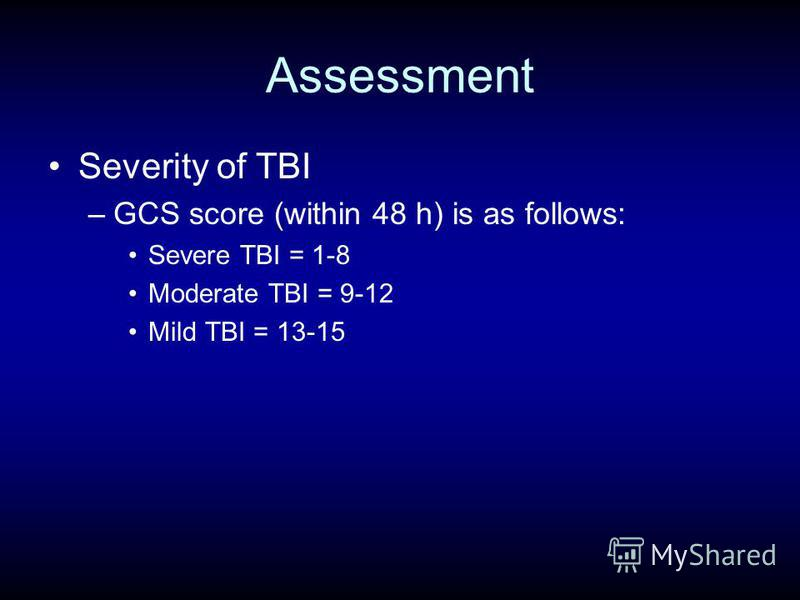 Assessment Severity of TBI –GCS score (within 48 h) is as follows: Severe TBI = 1-8 Moderate TBI = 9-12 Mild TBI = 13-15