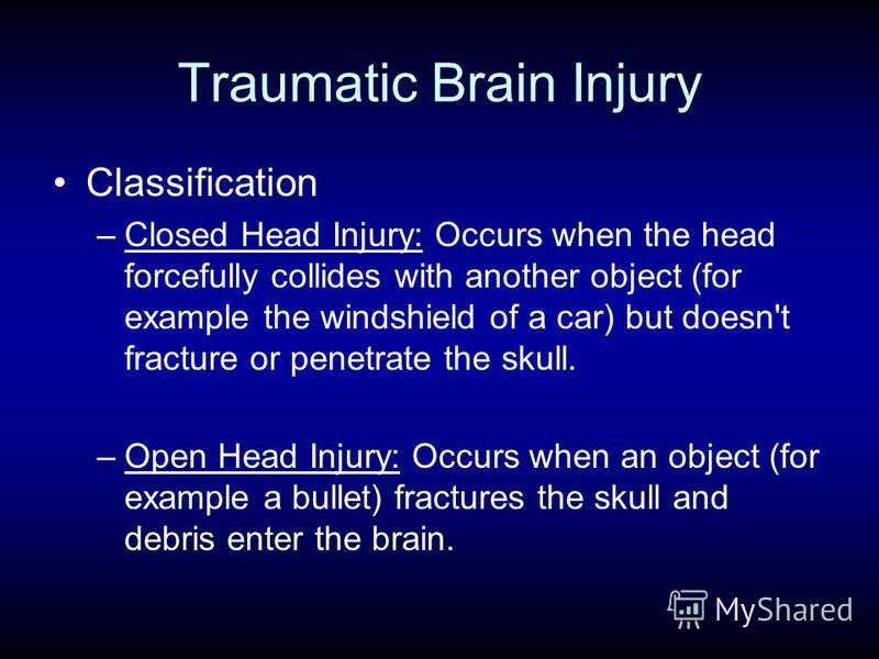 Traumatic Brain Injury Classification –Closed Head Injury: Occurs when the head forcefully collides with another object (for example the windshield of a car) but doesn't fracture or penetrate the skull. –Open Head Injury: Occurs when an object (for e