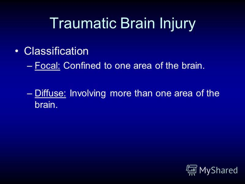 Traumatic Brain Injury Classification –Focal: Confined to one area of the brain. –Diffuse: Involving more than one area of the brain.