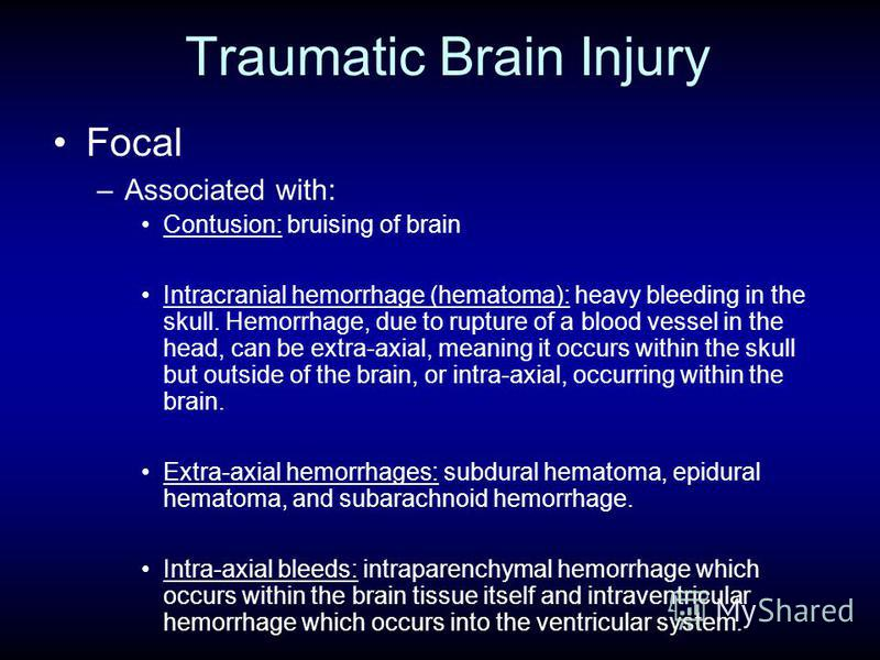 Traumatic Brain Injury Focal –Associated with: Contusion: bruising of brain Intracranial hemorrhage (hematoma): heavy bleeding in the skull. Hemorrhage, due to rupture of a blood vessel in the head, can be extra-axial, meaning it occurs within the sk