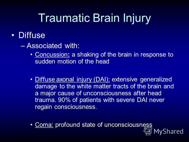 Traumatic Brain Injury Diffuse –Associated with: Concussion: a shaking of the brain in response to sudden motion of the head Diffuse axonal injury (DAI): extensive generalized damage to the white matter tracts of the brain and a major cause of uncons