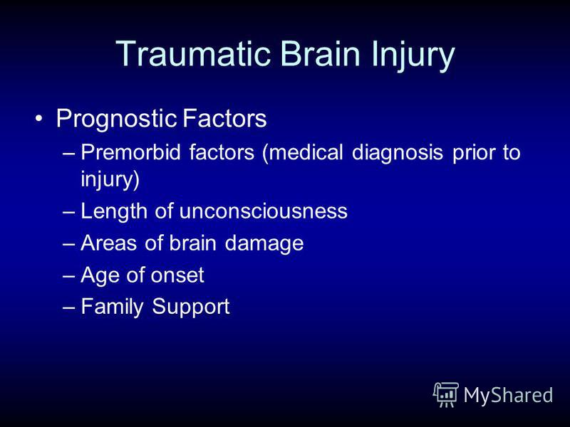 Traumatic Brain Injury Prognostic Factors –Premorbid factors (medical diagnosis prior to injury) –Length of unconsciousness –Areas of brain damage –Age of onset –Family Support