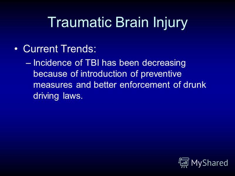 Traumatic Brain Injury Current Trends: –Incidence of TBI has been decreasing because of introduction of preventive measures and better enforcement of drunk driving laws.