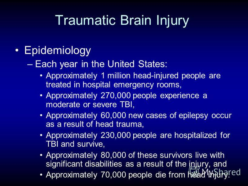 Traumatic Brain Injury Epidemiology –Each year in the United States: Approximately 1 million head-injured people are treated in hospital emergency rooms, Approximately 270,000 people experience a moderate or severe TBI, Approximately 60,000 new cases
