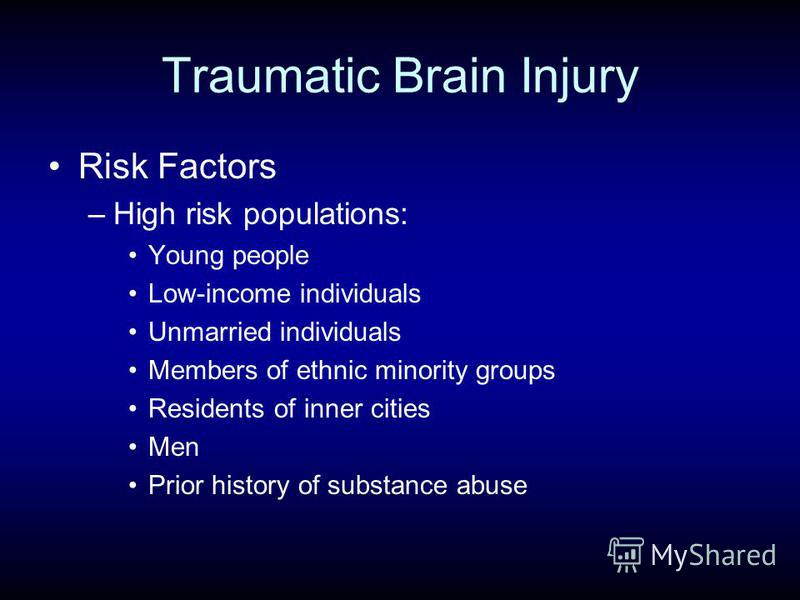 Traumatic Brain Injury Risk Factors –High risk populations: Young people Low-income individuals Unmarried individuals Members of ethnic minority groups Residents of inner cities Men Prior history of substance abuse
