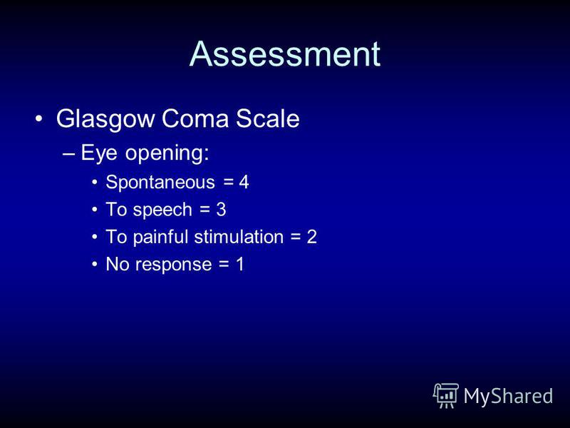 Assessment Glasgow Coma Scale –Eye opening: Spontaneous = 4 To speech = 3 To painful stimulation = 2 No response = 1