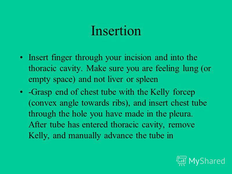 Insertion Insert finger through your incision and into the thoracic cavity. Make sure you are feeling lung (or empty space) and not liver or spleen -Grasp end of chest tube with the Kelly forcep (convex angle towards ribs), and insert chest tube thro