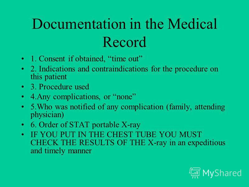 Documentation in the Medical Record 1. Consent if obtained, time out 2. Indications and contraindications for the procedure on this patient 3. Procedure used 4.Any complications, or none 5.Who was notified of any complication (family, attending physi