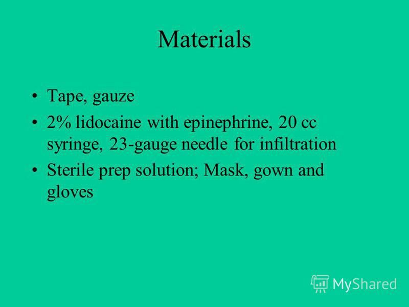 Materials Tape, gauze 2% lidocaine with epinephrine, 20 cc syringe, 23-gauge needle for infiltration Sterile prep solution; Mask, gown and gloves