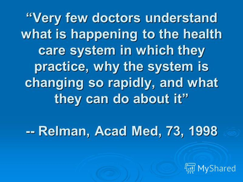 Very few doctors understand what is happening to the health care system in which they practice, why the system is changing so rapidly, and what they can do about it -- Relman, Acad Med, 73, 1998