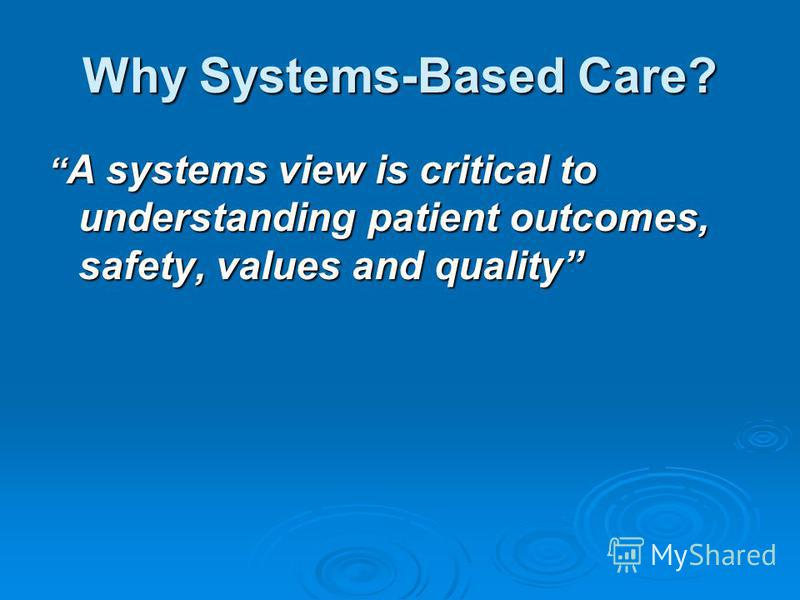 Why Systems-Based Care? A systems view is critical to understanding patient outcomes, safety, values and quality A systems view is critical to understanding patient outcomes, safety, values and quality