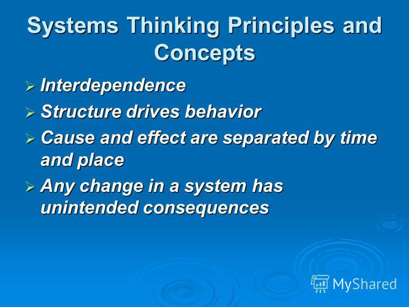 Systems Thinking Principles and Concepts Interdependence Interdependence Structure drives behavior Structure drives behavior Cause and effect are separated by time and place Cause and effect are separated by time and place Any change in a system has