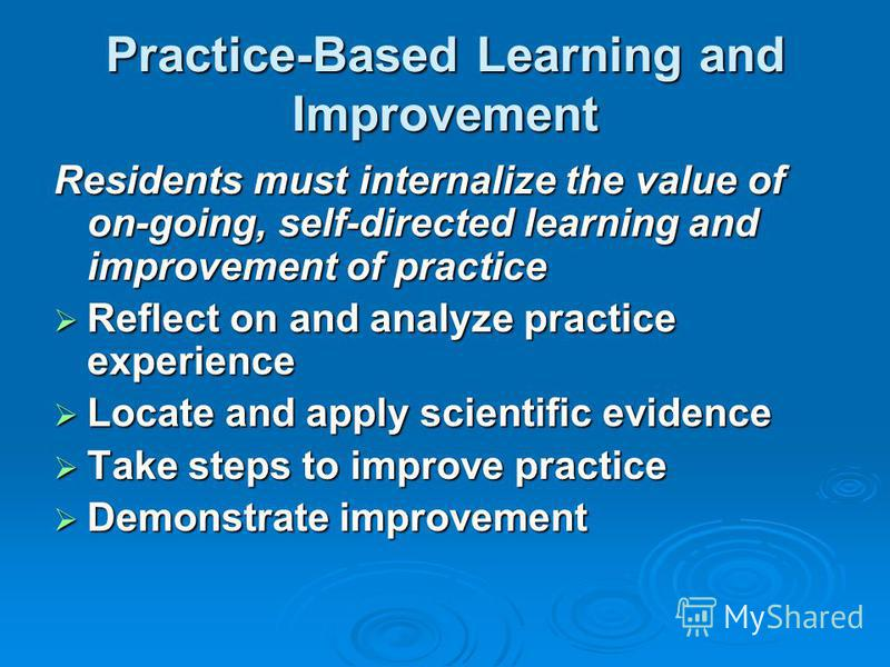 Practice-Based Learning and Improvement Residents must internalize the value of on-going, self-directed learning and improvement of practice Reflect on and analyze practice experience Reflect on and analyze practice experience Locate and apply scient
