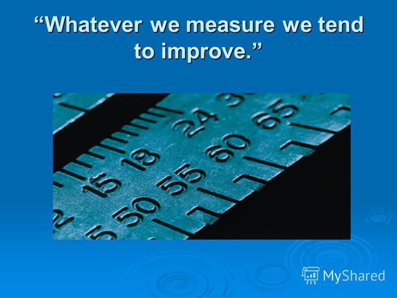 Whatever we measure we tend to improve.