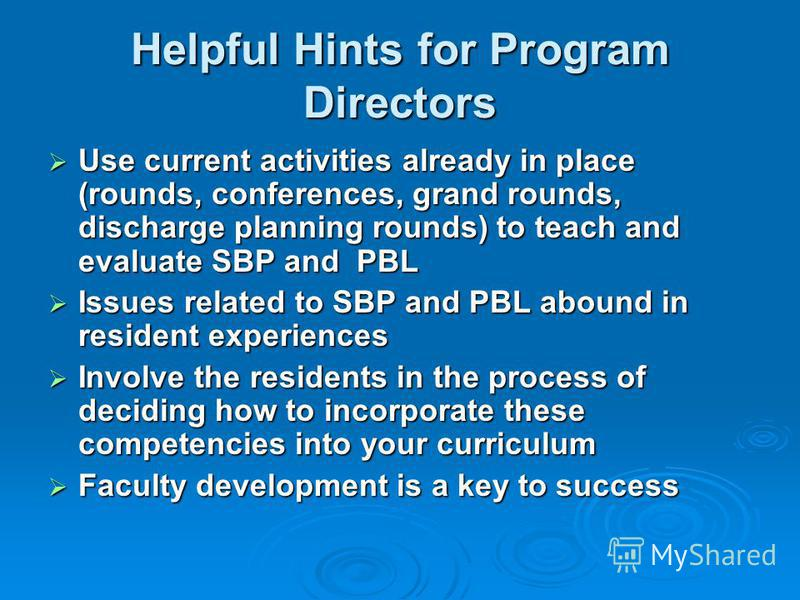 Helpful Hints for Program Directors Use current activities already in place (rounds, conferences, grand rounds, discharge planning rounds) to teach and evaluate SBP and PBL Use current activities already in place (rounds, conferences, grand rounds, d