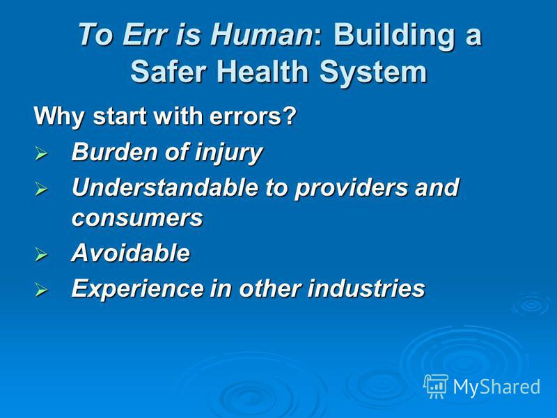 To Err is Human: Building a Safer Health System Why start with errors? Burden of injury Burden of injury Understandable to providers and consumers Understandable to providers and consumers Avoidable Avoidable Experience in other industries Experience