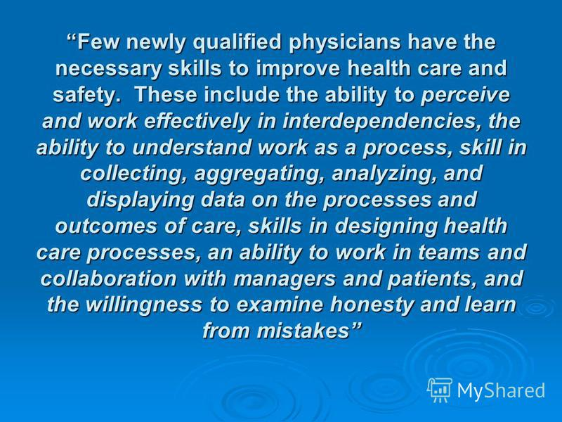 Few newly qualified physicians have the necessary skills to improve health care and safety. These include the ability to perceive and work effectively in interdependencies, the ability to understand work as a process, skill in collecting, aggregating