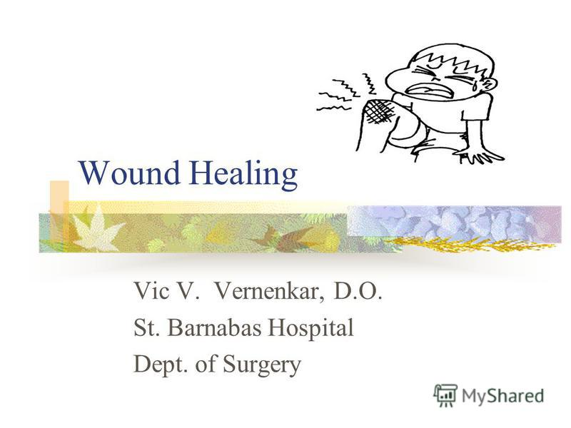 Wound Healing Vic V. Vernenkar, D.O. St. Barnabas Hospital Dept. of Surgery