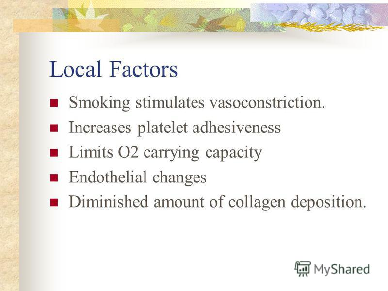 Local Factors Smoking stimulates vasoconstriction. Increases platelet adhesiveness Limits O2 carrying capacity Endothelial changes Diminished amount of collagen deposition.