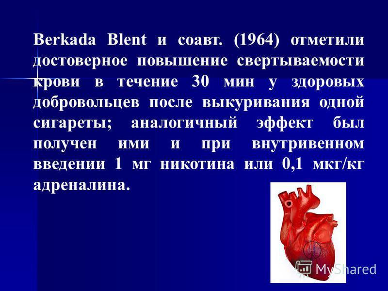 Berkada Blent и соавт. (1964) отметили достоверное повышение свертываемости крови в течение 30 мин у здоровых добровольцев после выкуривания одной сигареты; аналогичный эффект был получен ими и при внутривенном введении 1 мг никотина или 0,1 мкг/кг а