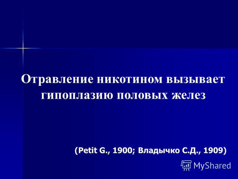 Отравление никотином вызывает гипоплазию половых желез (Petit G., 1900; Владычко С.Д., 1909)