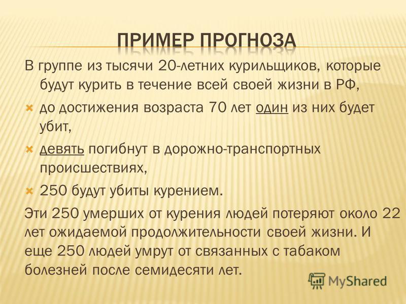 В группе из тысячи 20-летних курильщиков, которые будут курить в течение всей своей жизни в РФ, до достижения возраста 70 лет один из них будет убит, девять погибнут в дорожно-транспортных происшествиях, 250 будут убиты курением. Эти 250 умерших от к