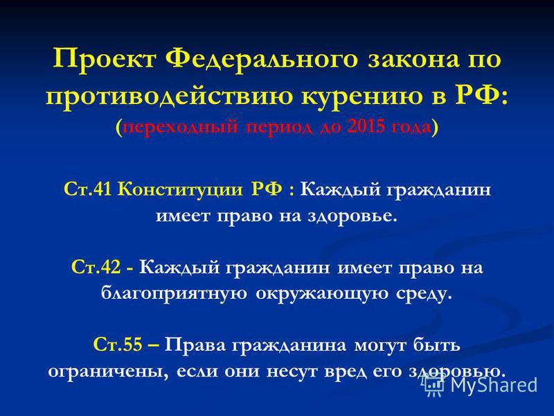 Проект Федерального закона по противодействию курению в РФ: (переходный период до 2015 года) Ст.41 Конституции РФ : Каждый гражданин имеет право на здоровье. Ст.42 - Каждый гражданин имеет право на благоприятную окружающую среду. Ст.55 – Права гражда