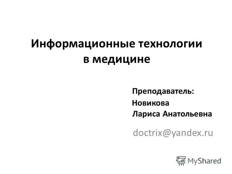 Информационные технологии в медицине Преподаватель: Новикова Лариса Анатольевна doctrix@yandex.ru