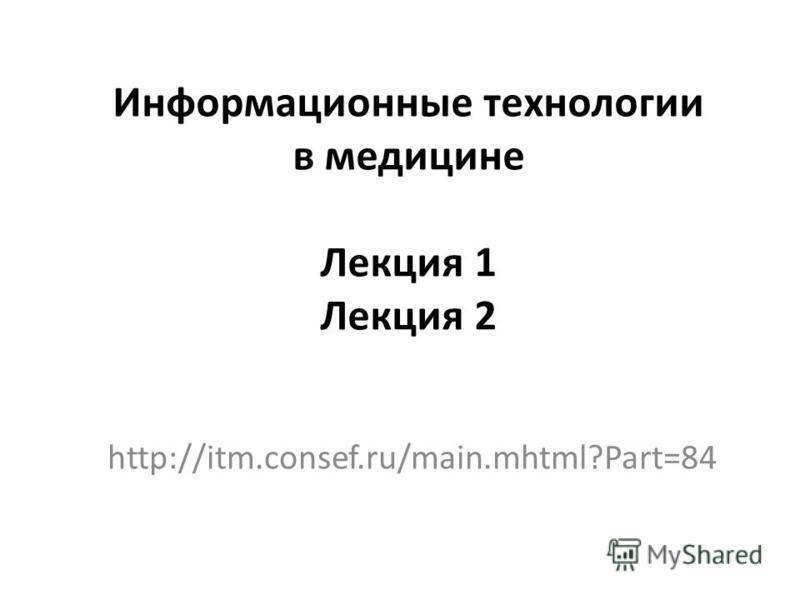 Информационные технологии в медицине Лекция 1 Лекция 2 http://itm.consef.ru/main.mhtml?Part=84
