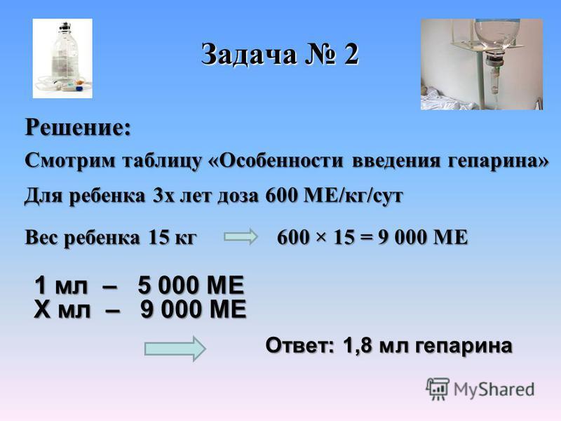 Задача 2 Решение: Ответ: 1,8 мл гепарина Ответ: 1,8 мл гепарина 1 мл – 5 000 МЕ X мл – 9 000 МЕ Для ребенка 3 х лет доза 600 МЕ/кг/сут Вес ребенка 15 кг Смотрим таблицу «Особенности введения гепарина» 600 × 15 = 9 000 МЕ