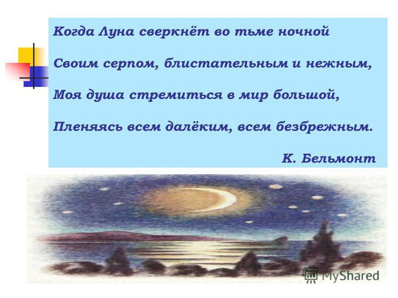 Когда Луна сверкнёт во тьме ночной Своим серпом, блистательным и нежным, Моя душа стремиться в мир большой, Пленяясь всем далёким, всем безбрежным. К. Бельмонт