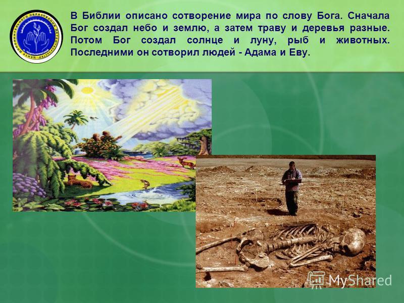 В Библии описано сотворение мира по слову Бога. Сначала Бог создал небо и землю, а затем траву и деревья разные. Потом Бог создал солнце и луну, рыб и животных. Последними он сотворил людей - Адама и Еву.